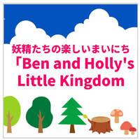 英語教師パパがリコメンド!イギリス英語に親しめる動画「Ben and Holly's Little Kingdom」